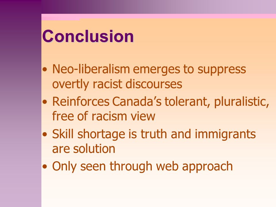 Conclusion Neo-liberalism emerges to suppress overtly racist discourses Reinforces Canadas tolerant, pluralistic, free of racism view Skill shortage i