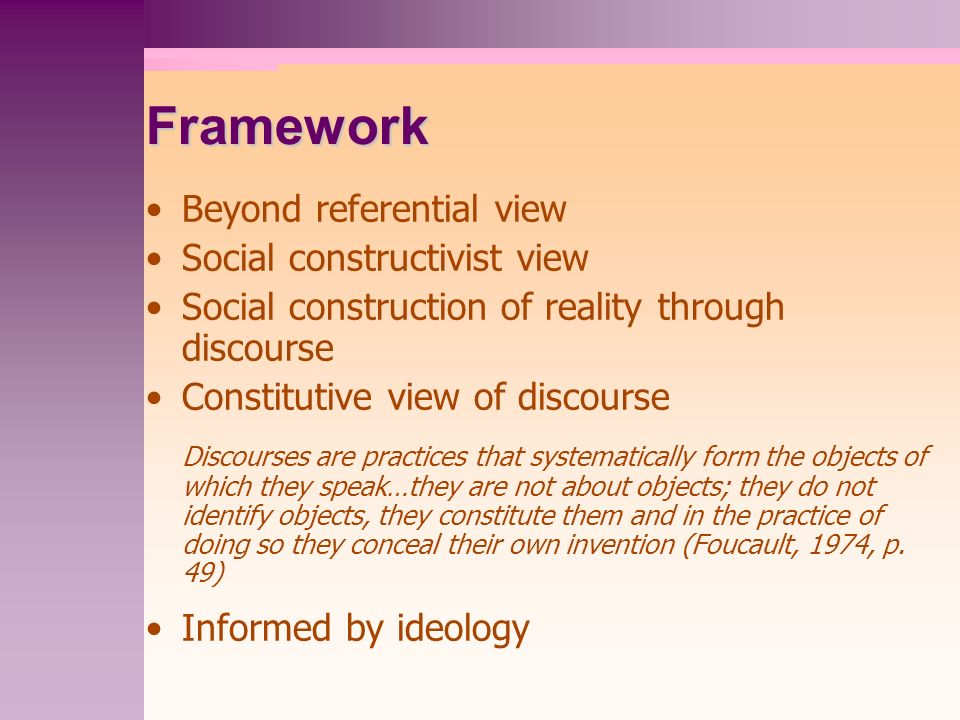 Framework Beyond referential view Social constructivist view Social construction of reality through discourse Constitutive view of discourse Discourse