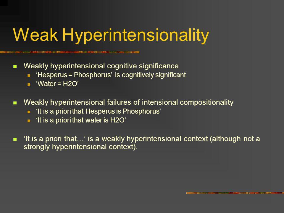 Weak Hyperintensionality Weakly hyperintensional cognitive significance Hesperus = Phosphorus is cognitively significant Water = H2O Weakly hyperinten