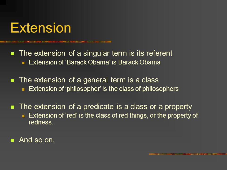 Extension The extension of a singular term is its referent Extension of Barack Obama is Barack Obama The extension of a general term is a class Extens