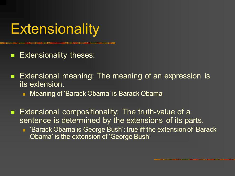 Extensionality Extensionality theses: Extensional meaning: The meaning of an expression is its extension. Meaning of Barack Obama is Barack Obama Exte