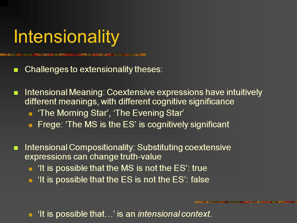 Intensionality Challenges to extensionality theses: Intensional Meaning: Coextensive expressions have intuitively different meanings, with different c