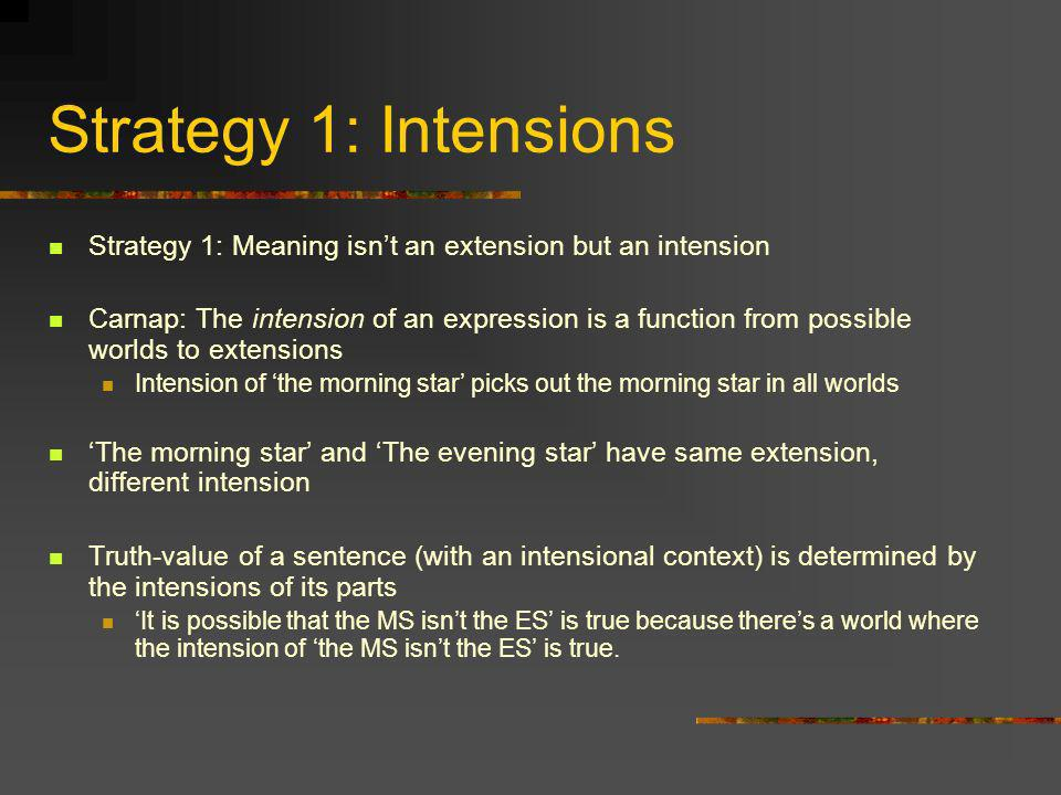 Strategy 1: Intensions Strategy 1: Meaning isnt an extension but an intension Carnap: The intension of an expression is a function from possible world