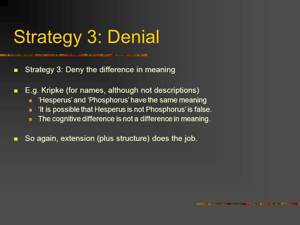 Strategy 3: Denial Strategy 3: Deny the difference in meaning E.g. Kripke (for names, although not descriptions) Hesperus and Phosphorus have the same