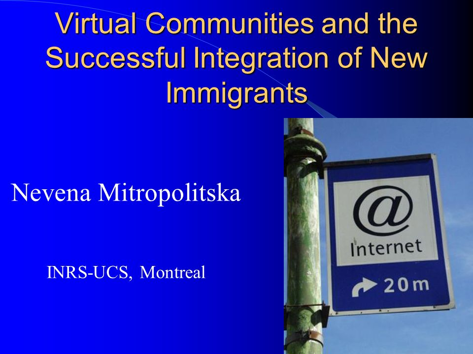 Virtual Communities and the Successful Integration of New Immigrants Nevena Mitropolitska INRS-UCS, Montreal