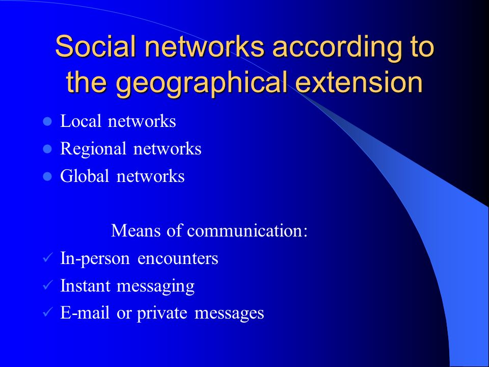 Social networks according to the geographical extension Local networks Regional networks Global networks Means of communication: In-person encounters Instant messaging E-mail or private messages