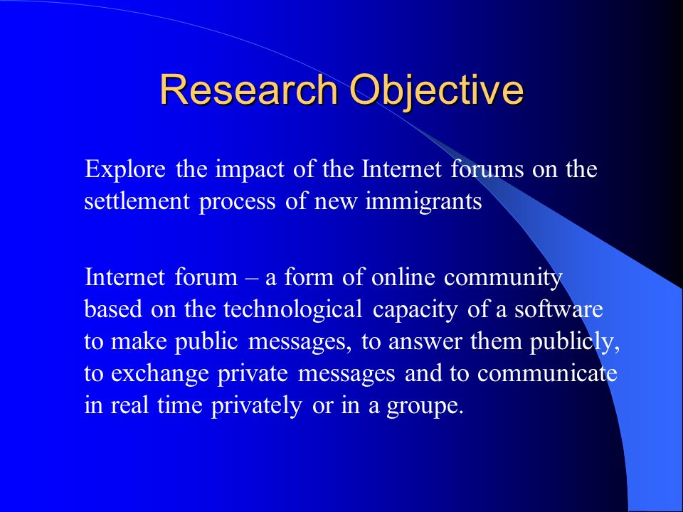 Research Objective Explore the impact of the Internet forums on the settlement process of new immigrants Internet forum – a form of online community b