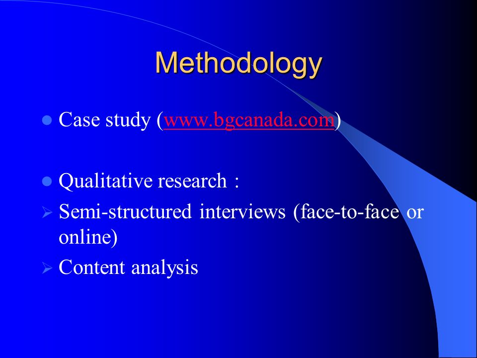 Methodology Case study (www.bgcanada.com)www.bgcanada.com Qualitative research : Semi-structured interviews (face-to-face or online) Content analysis