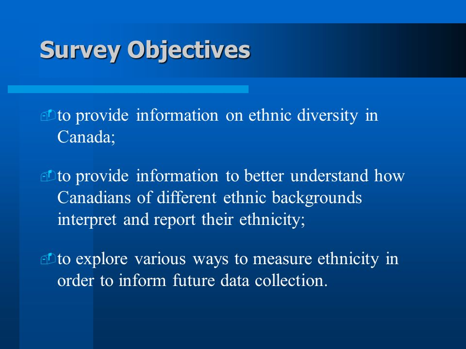 Survey Objectives to provide information on ethnic diversity in Canada; to provide information to better understand how Canadians of different ethnic backgrounds interpret and report their ethnicity; to explore various ways to measure ethnicity in order to inform future data collection.
