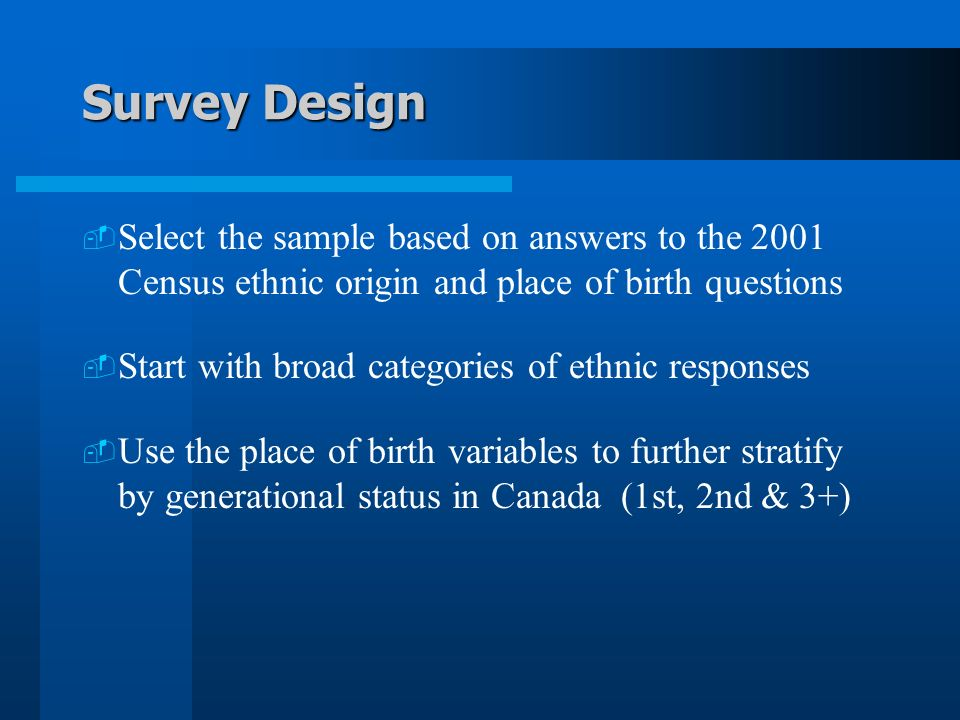 Survey Design Select the sample based on answers to the 2001 Census ethnic origin and place of birth questions Start with broad categories of ethnic responses Use the place of birth variables to further stratify by generational status in Canada (1st, 2nd & 3+)
