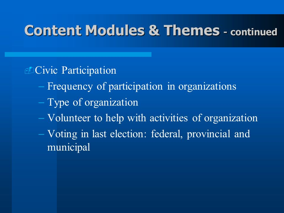 Content Modules & Themes - continued Civic Participation Frequency of participation in organizations Type of organization Volunteer to help with activities of organization Voting in last election: federal, provincial and municipal