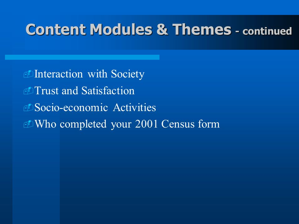Content Modules & Themes - continued Interaction with Society Trust and Satisfaction Socio-economic Activities Who completed your 2001 Census form
