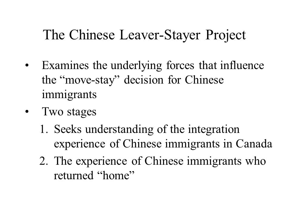The Chinese Leaver-Stayer Project Examines the underlying forces that influence the move-stay decision for Chinese immigrants Two stages 1.Seeks understanding of the integration experience of Chinese immigrants in Canada 2.The experience of Chinese immigrants who returned home