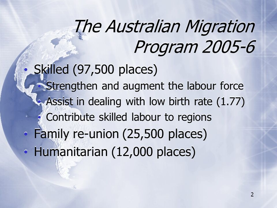 2 The Australian Migration Program 2005-6 Skilled (97,500 places) Strengthen and augment the labour force Assist in dealing with low birth rate (1.77) Contribute skilled labour to regions Family re-union (25,500 places) Humanitarian (12,000 places) Skilled (97,500 places) Strengthen and augment the labour force Assist in dealing with low birth rate (1.77) Contribute skilled labour to regions Family re-union (25,500 places) Humanitarian (12,000 places)