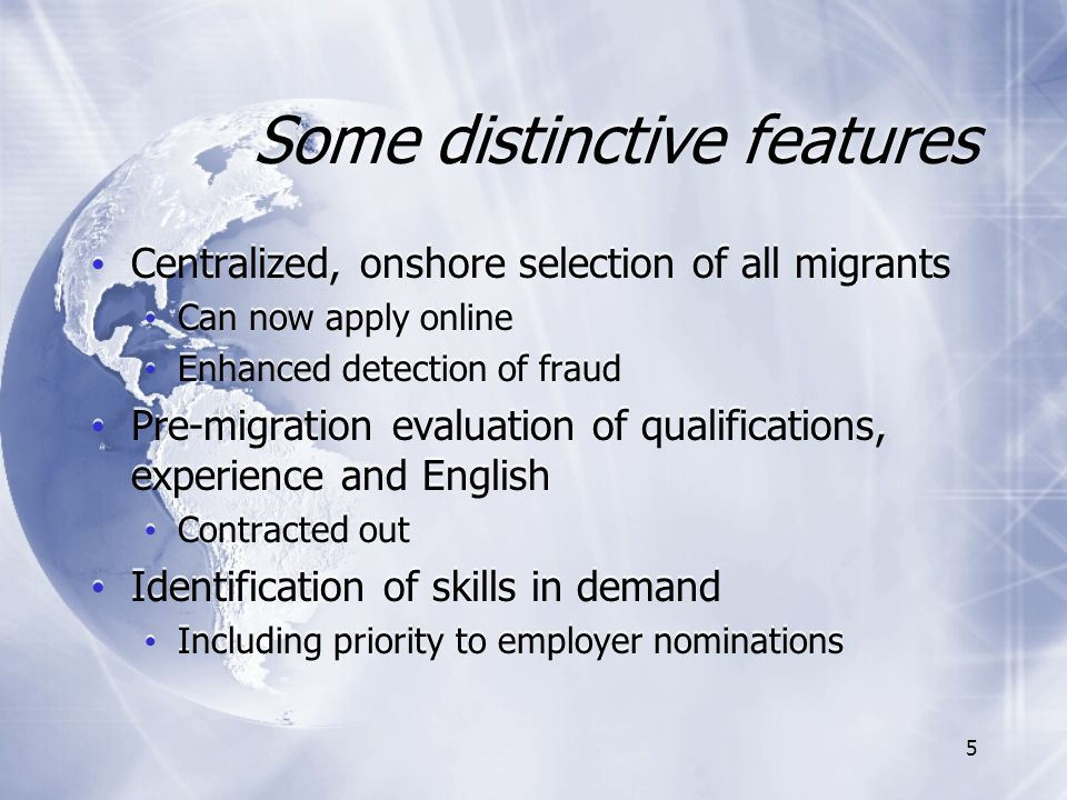 5 Some distinctive features Centralized, onshore selection of all migrants Can now apply online Enhanced detection of fraud Pre-migration evaluation of qualifications, experience and English Contracted out Identification of skills in demand Including priority to employer nominations Centralized, onshore selection of all migrants Can now apply online Enhanced detection of fraud Pre-migration evaluation of qualifications, experience and English Contracted out Identification of skills in demand Including priority to employer nominations