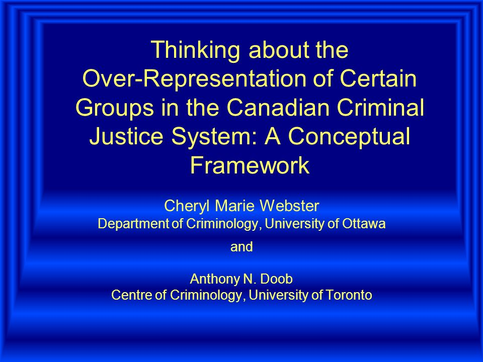 Thinking about the Over-Representation of Certain Groups in the Canadian Criminal Justice System: A Conceptual Framework Cheryl Marie Webster Department of Criminology, University of Ottawa and Anthony N.
