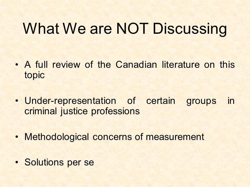 What We are NOT Discussing A full review of the Canadian literature on this topic Under-representation of certain groups in criminal justice professions Methodological concerns of measurement Solutions per se