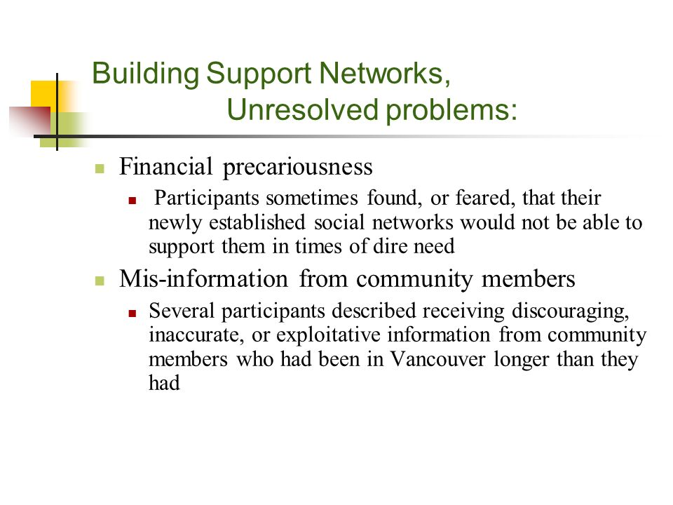 Building Support Networks, Unresolved problems: Financial precariousness Participants sometimes found, or feared, that their newly established social networks would not be able to support them in times of dire need Mis-information from community members Several participants described receiving discouraging, inaccurate, or exploitative information from community members who had been in Vancouver longer than they had