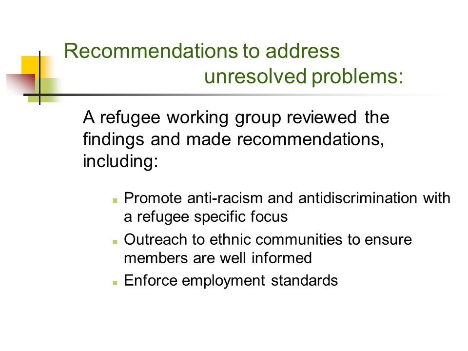 Recommendations to address unresolved problems: A refugee working group reviewed the findings and made recommendations, including: Promote anti-racism and antidiscrimination with a refugee specific focus Outreach to ethnic communities to ensure members are well informed Enforce employment standards
