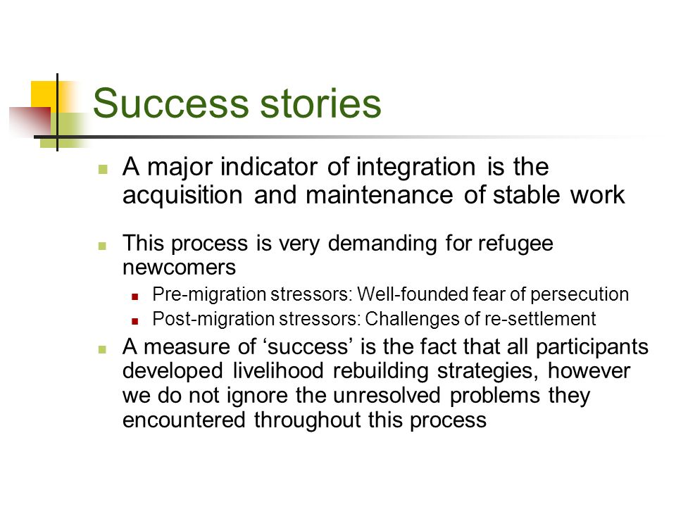 Success stories A major indicator of integration is the acquisition and maintenance of stable work This process is very demanding for refugee newcomers Pre-migration stressors: Well-founded fear of persecution Post-migration stressors: Challenges of re-settlement A measure of success is the fact that all participants developed livelihood rebuilding strategies, however we do not ignore the unresolved problems they encountered throughout this process