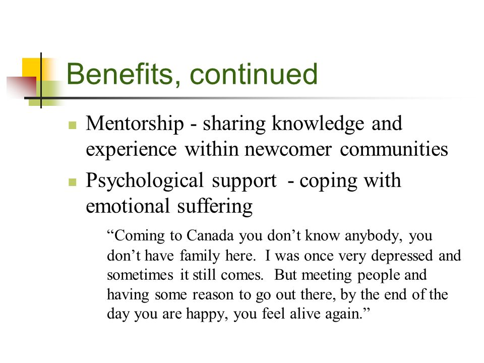 Benefits, continued Mentorship - sharing knowledge and experience within newcomer communities Psychological support - coping with emotional suffering Coming to Canada you dont know anybody, you dont have family here.