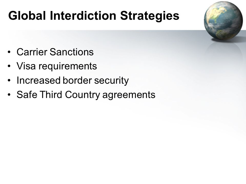 Global Interdiction Strategies Carrier Sanctions Visa requirements Increased border security Safe Third Country agreements
