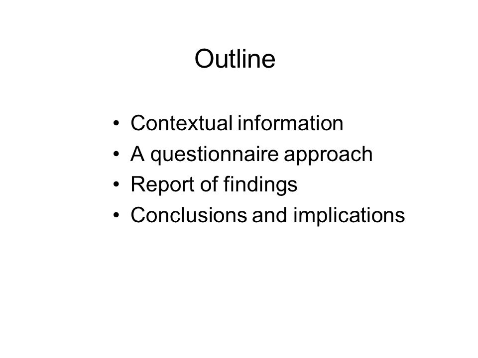 Outline Contextual information A questionnaire approach Report of findings Conclusions and implications