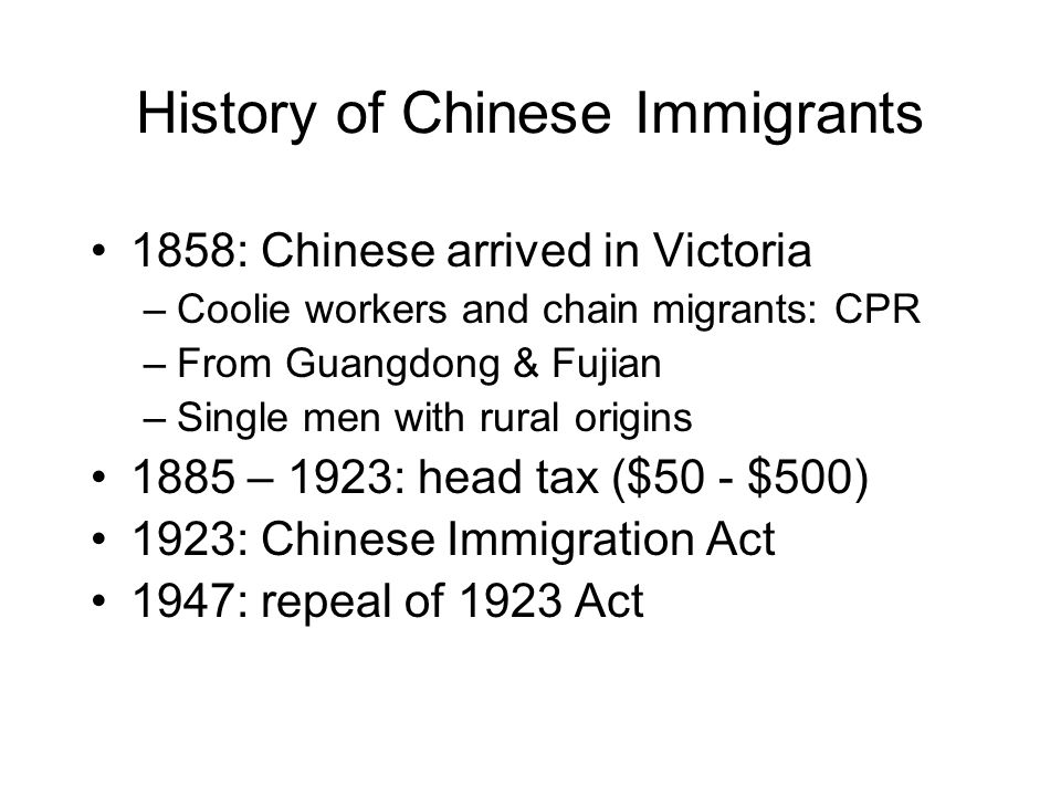 History of Chinese Immigrants 1858: Chinese arrived in Victoria –Coolie workers and chain migrants: CPR –From Guangdong & Fujian –Single men with rural origins 1885 – 1923: head tax ($50 - $500) 1923: Chinese Immigration Act 1947: repeal of 1923 Act