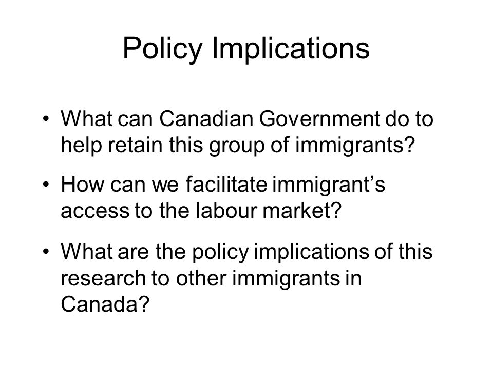 Policy Implications What can Canadian Government do to help retain this group of immigrants.