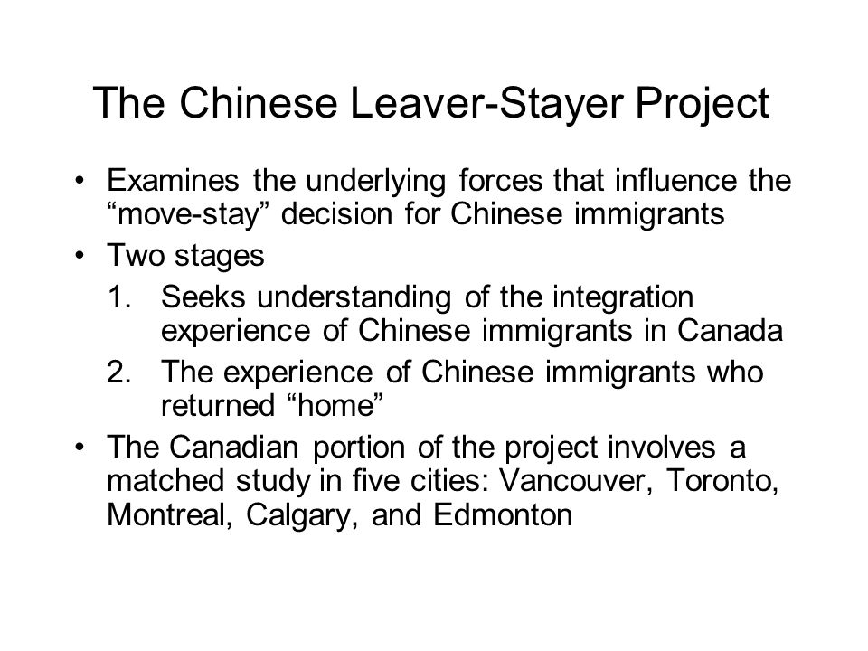 The Chinese Leaver-Stayer Project Examines the underlying forces that influence the move-stay decision for Chinese immigrants Two stages 1.Seeks understanding of the integration experience of Chinese immigrants in Canada 2.The experience of Chinese immigrants who returned home The Canadian portion of the project involves a matched study in five cities: Vancouver, Toronto, Montreal, Calgary, and Edmonton