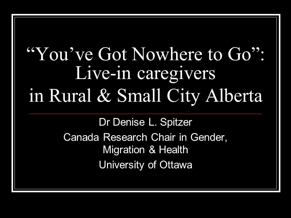 Youve Got Nowhere to Go: Live-in caregivers in Rural & Small City Alberta Dr Denise L. Spitzer Canada Research Chair in Gender, Migration & Health Uni