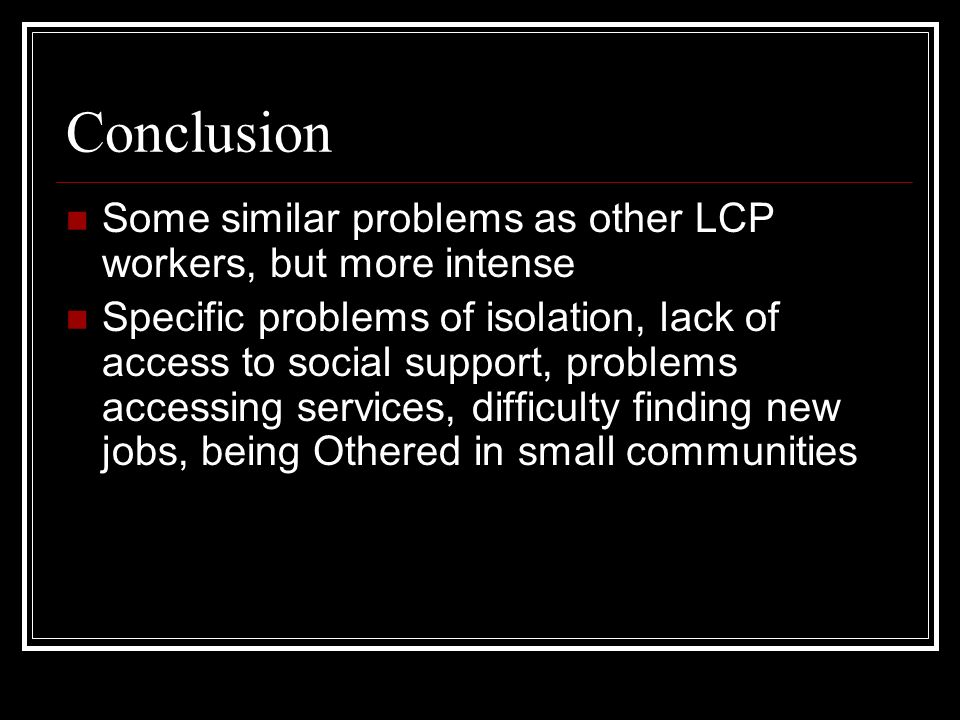 Conclusion Some similar problems as other LCP workers, but more intense Specific problems of isolation, lack of access to social support, problems acc
