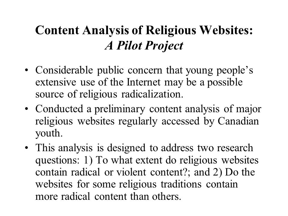 Content Analysis of Religious Websites: A Pilot Project Considerable public concern that young peoples extensive use of the Internet may be a possible source of religious radicalization.