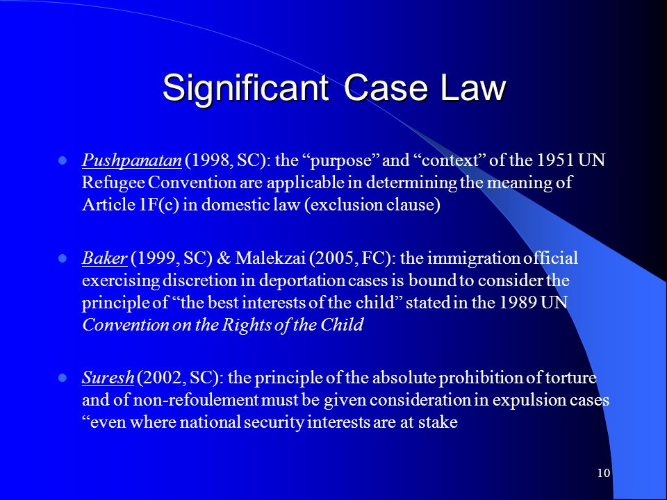 10 Significant Case Law Pushpanatan (1998, SC): the purpose and context of the 1951 UN Refugee Convention are applicable in determining the meaning of Article 1F(c) in domestic law (exclusion clause) Baker (1999, SC) & Malekzai (2005, FC): the immigration official exercising discretion in deportation cases is bound to consider the principle of the best interests of the child stated in the 1989 UN Convention on the Rights of the Child Suresh (2002, SC): the principle of the absolute prohibition of torture and of non-refoulement must be given consideration in expulsion cases even where national security interests are at stake