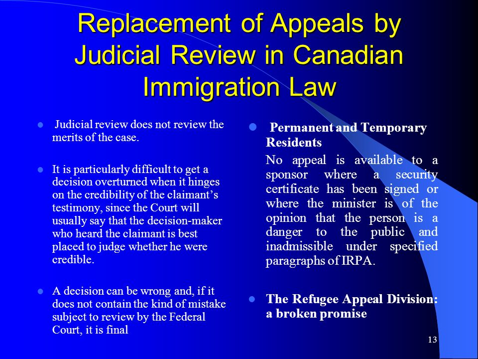 13 Replacement of Appeals by Judicial Review in Canadian Immigration Law Judicial review does not review the merits of the case.
