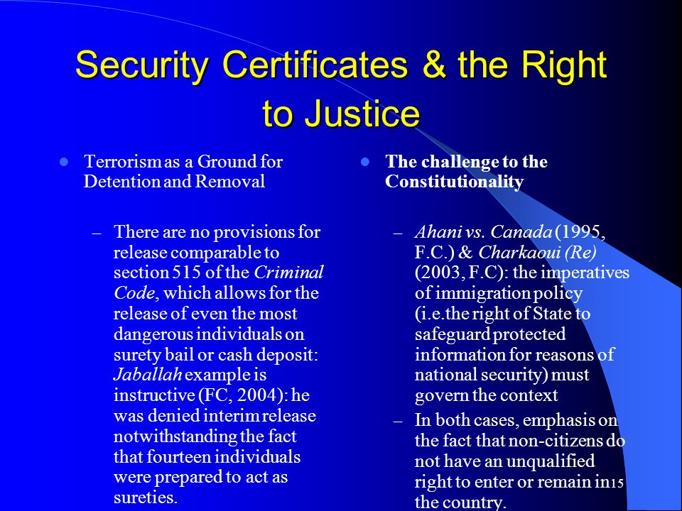 15 Security Certificates & the Right to Justice Terrorism as a Ground for Detention and Removal – There are no provisions for release comparable to section 515 of the Criminal Code, which allows for the release of even the most dangerous individuals on surety bail or cash deposit: Jaballah example is instructive (FC, 2004): he was denied interim release notwithstanding the fact that fourteen individuals were prepared to act as sureties.