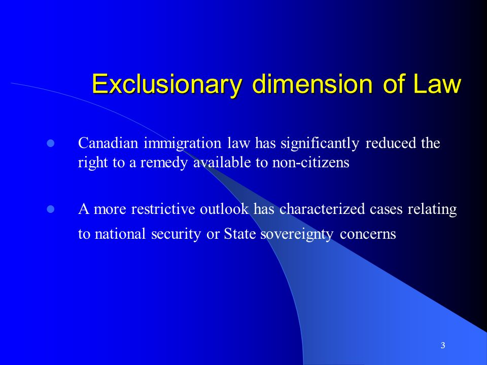 3 Exclusionary dimension of Law Canadian immigration law has significantly reduced the right to a remedy available to non-citizens A more restrictive outlook has characterized cases relating to national security or State sovereignty concerns