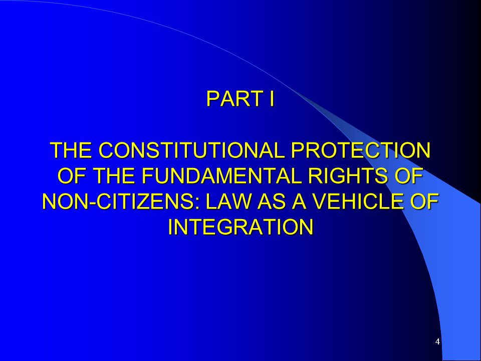 4 PART I THE CONSTITUTIONAL PROTECTION OF THE FUNDAMENTAL RIGHTS OF NON-CITIZENS: LAW AS A VEHICLE OF INTEGRATION