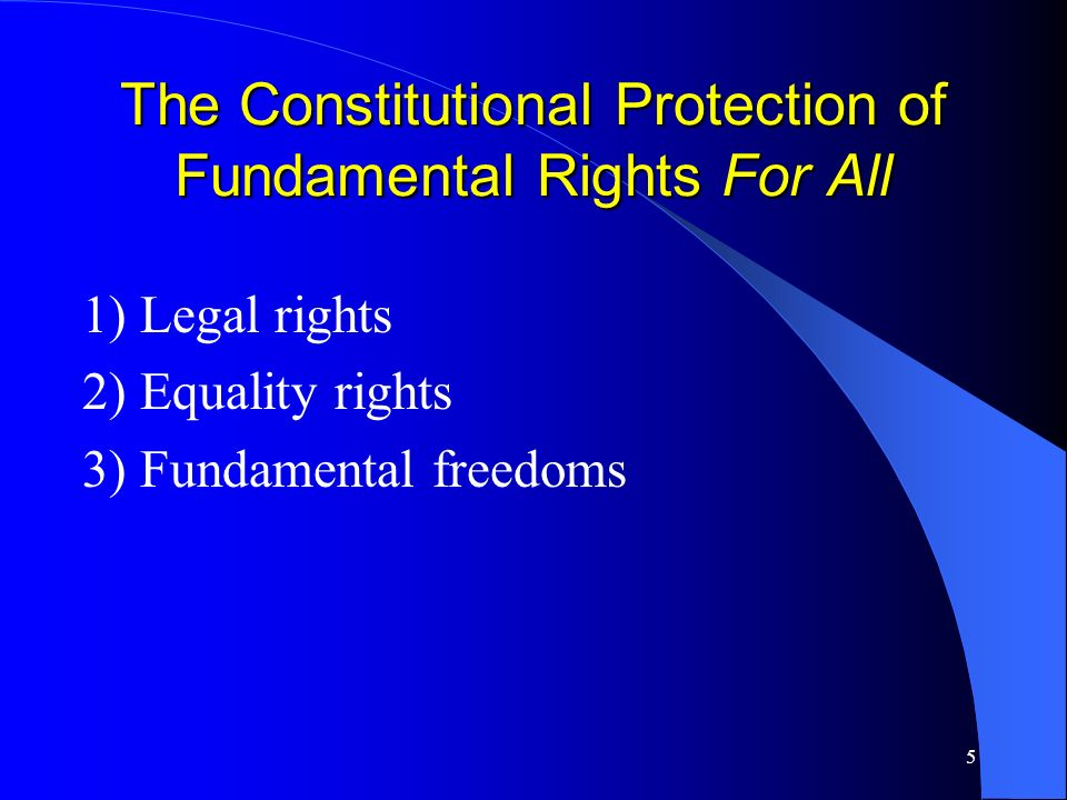 5 The Constitutional Protection of Fundamental Rights For All 1) Legal rights 2) Equality rights 3) Fundamental freedoms