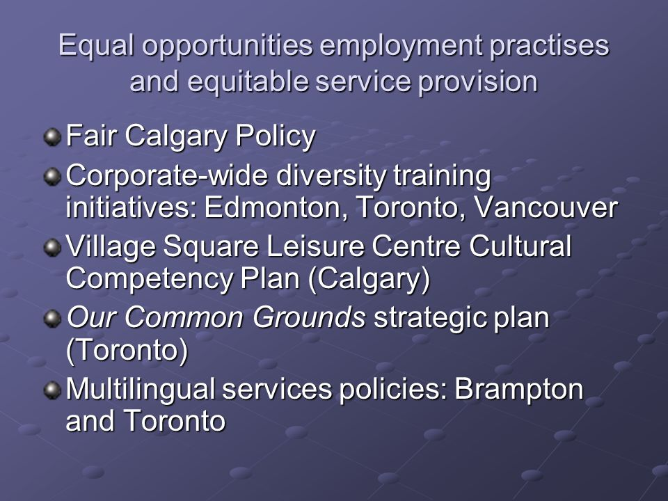 Equal opportunities employment practises and equitable service provision Fair Calgary Policy Corporate-wide diversity training initiatives: Edmonton, Toronto, Vancouver Village Square Leisure Centre Cultural Competency Plan (Calgary) Our Common Grounds strategic plan (Toronto) Multilingual services policies: Brampton and Toronto