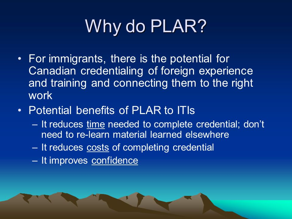 Why do PLAR? For immigrants, there is the potential for Canadian credentialing of foreign experience and training and connecting them to the right wor