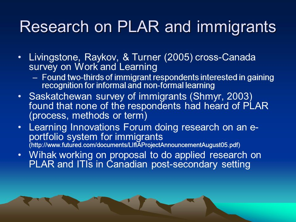 Research on PLAR and immigrants Livingstone, Raykov, & Turner (2005) cross-Canada survey on Work and Learning –Found two-thirds of immigrant responden