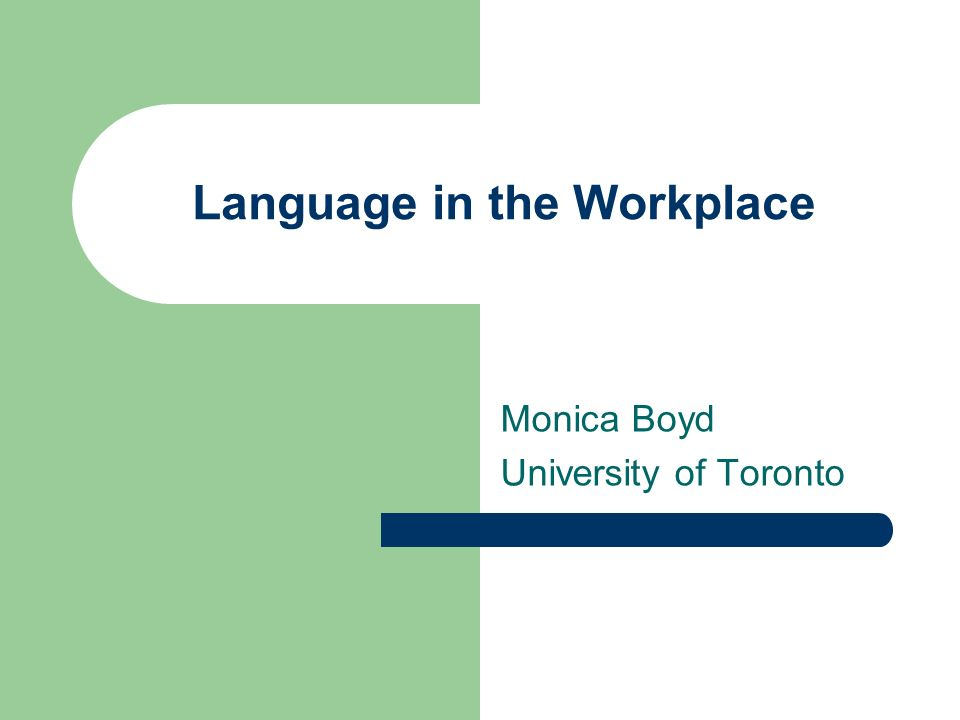 Language in the Workplace Monica Boyd University of Toronto