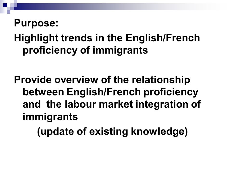 Purpose: Highlight trends in the English/French proficiency of immigrants Provide overview of the relationship between English/French proficiency and the labour market integration of immigrants (update of existing knowledge)