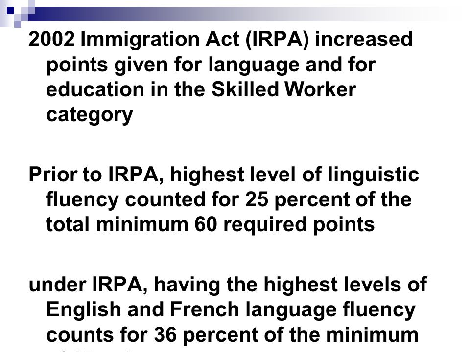 2002 Immigration Act (IRPA) increased points given for language and for education in the Skilled Worker category Prior to IRPA, highest level of linguistic fluency counted for 25 percent of the total minimum 60 required points under IRPA, having the highest levels of English and French language fluency counts for 36 percent of the minimum of 67 points