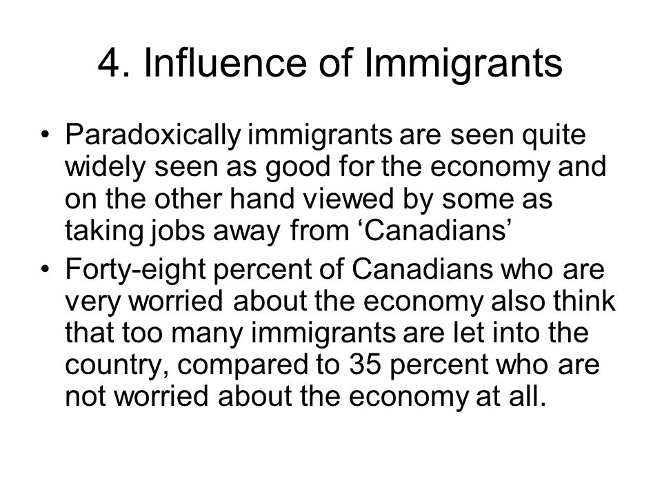 Paradoxically immigrants are seen quite widely seen as good for the economy and on the other hand viewed by some as taking jobs away from Canadians Fo
