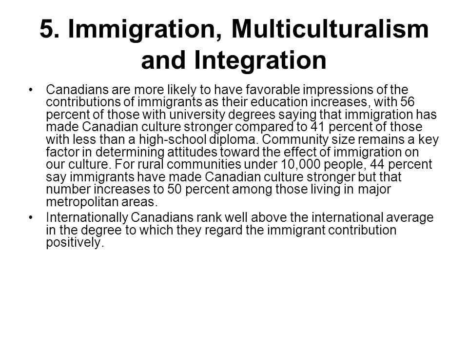 5. Immigration, Multiculturalism and Integration Canadians are more likely to have favorable impressions of the contributions of immigrants as their e