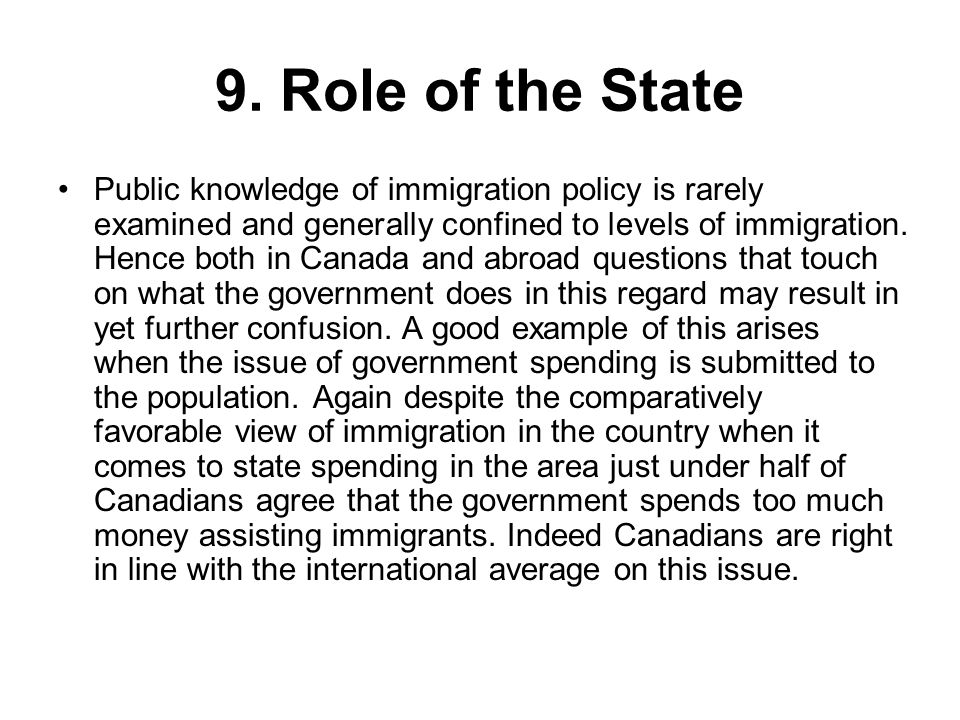 9. Role of the State Public knowledge of immigration policy is rarely examined and generally confined to levels of immigration. Hence both in Canada a