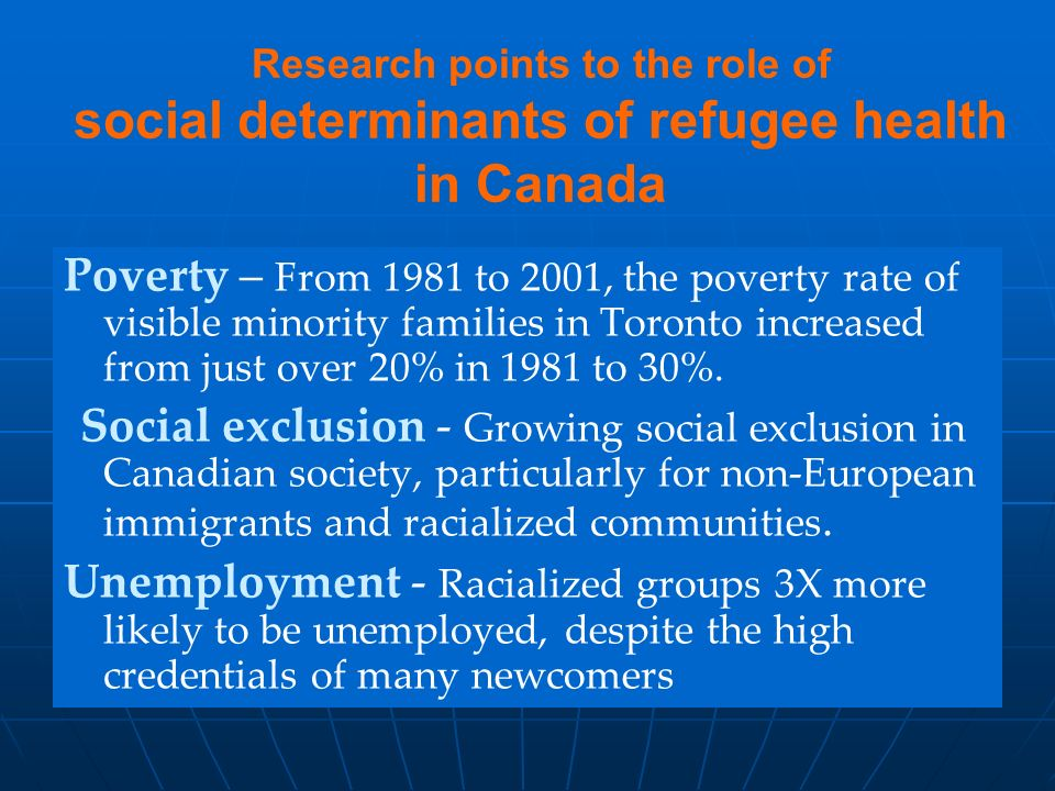 Research points to the role of social determinants of refugee health in Canada Poverty – From 1981 to 2001, the poverty rate of visible minority families in Toronto increased from just over 20% in 1981 to 30%.