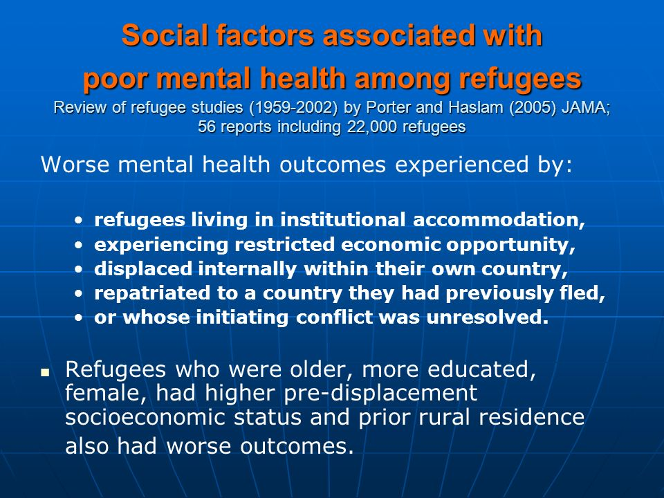 Social factors associated with poor mental health among refugees Review of refugee studies (1959-2002) by Porter and Haslam (2005) JAMA; 56 reports including 22,000 refugees Worse mental health outcomes experienced by: refugees living in institutional accommodation, experiencing restricted economic opportunity, displaced internally within their own country, repatriated to a country they had previously fled, or whose initiating conflict was unresolved.